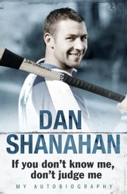 Dan Shanahan - If you don't know me, don't judge me - My Autobiography ebook by Dan Shanahan