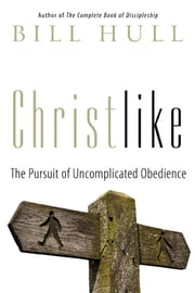 Christlike - The Pursuit of Uncomplicated Obedience ebook by Bill Hull