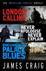 The Inspector Carlyle Omnibus (Books 1-3) - London Calling; Never Apologise, Never Explain; Buckingham Palace Blues ebook by James Craig