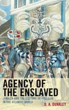 Agency of the Enslaved ebook by D.A. Dunkley