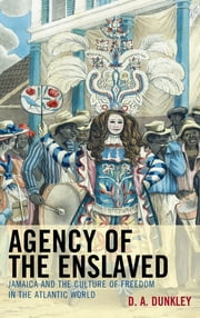 Agency of the Enslaved - Jamaica and the Culture of Freedom in the Atlantic World ebook by D.A. Dunkley