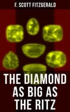 THE DIAMOND AS BIG AS THE RITZ - A Tale of the Jazz Age by the author of The Great Gatsby, The Side of Paradise, Tender Is the Night, The Beautiful and Damned, The Love of the Last Tycoon & The Curious Case of Benjamin Button ebook by F. Scott Fitzgerald