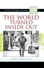 The World Turned Inside Out - American Thought and Culture at the End of the 20th Century ebook by James Livingston