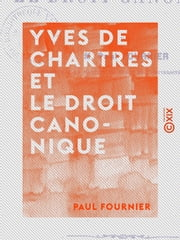 Yves de Chartres et le droit canonique ebook by Paul Fournier