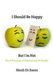 I Should Be Happy but I'm Not - The 6 Practices of Emotionally Fit People ebook by Heidi Di Santo