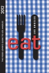 Eat: Los Angeles 2012: The Food Lover's Guide to Los Angeles ebook by Colleen Dunn Bates