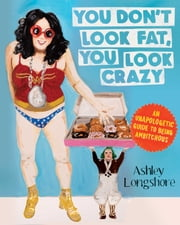 You Don't Look Fat, You Look Crazy - An Unapologetic Guide to Being Ambitchous ebook by Ashley Longshore