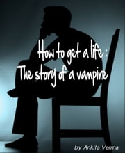 How to get a life: The story of a vampire ebook by Ankita Verma
