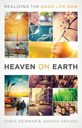 Heaven on Earth - Realizing the Good Life Now ebook by Joshua Graves,Chris Seidman