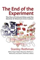 The End of the Experiment - The Rise of Cultural Elites and the Decline of America's Civic Culture ebook by Stanley Rothman