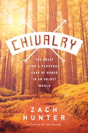 Chivalry - The Quest for a Personal Code of Honor in an Unjust World ebook by Zach Hunter