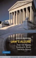 Law's Allure - How Law Shapes, Constrains, Saves, and Kills Politics ebook by Gordon Silverstein