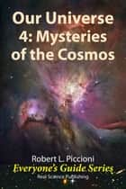 Our Universe 4: Mysteries of the Cosmos ebook by Robert Piccioni