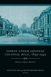 Taiwan Under Japanese Colonial Rule, 1895-1945 - History, Culture, Memory ebook by Ping-hui Liao,David Der-Wei Wang