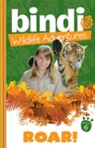Bindi Wildlife Adventures 6: Roar! eBook by Bindi Irwin, Jess Black
