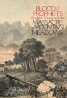 Blood of the Prophets - Brigham Young and the Massacre at Mountain Meadows ebook by Will Bagley