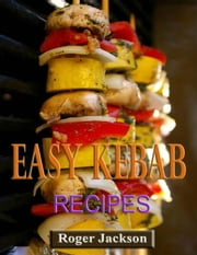 Easy Kebab Recipes ebook by Roger Jackson