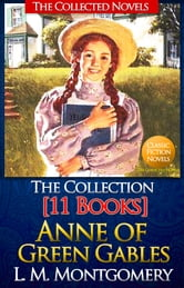 Anne of Green Gables Collection: [11 Books, Complete Text and With AudioBook Links] Anne of Green Gables, Anne of Avonlea, Anne of the Island, Anne's House of Dreams, Rainbow Valley, Rilla of Ingleside, Chronicles of Avonlea - The Collected Novels of L. M. Montgomery ebook by L. M. Montgomery