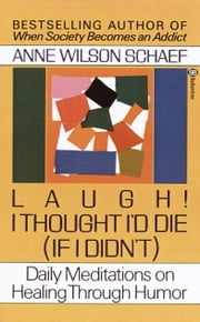Laugh! I Thought I'd Die (If I Didn't) - Daily Meditations on Healing through Humor ebook by Anne Wilson Schaef