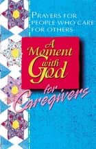 A Moment with God for Caregivers ebook by Becky Fish