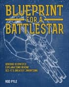 Blueprint for a Battlestar - Serious Scientific Explanations for Sci-Fis Greatest Inventions ebook by Rod Pyle