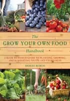 The Grow Your Own Food Handbook - A Back to Basics Guide to Planting, Growing, and Harvesting Fruits and Vegetables ebook by Monte Burch