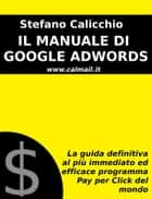 IL MANUALE DI GOOGLE ADWORDS: La guida definitiva al più immediato ed efficace programma Pay Per Click del mondo ebook by Stefano Calicchio