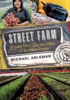 Street Farm - Growing Food, Jobs, and Hope on the Urban Frontier ebook by Michael Ableman