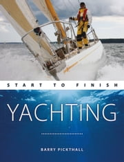 Yachting: Start To Finish: Beginner to Advanced: The Perfect Guide to Improving Your Sailing Skills ebook by Barry Pickthall
