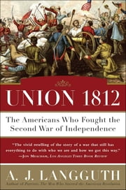 Union 1812 - The Americans Who Fought the Second War of Independence ebook by A. J. Langguth