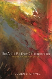 The Art of Positive Communication - Theory and Practice ebooks by Julien C. Mirivel