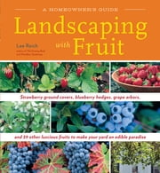 Landscaping with Fruit - Strawberry ground covers, blueberry hedges, grape arbors, and 39 other luscious fruits to make your yard an edible paradise. ebook by Lee Reich