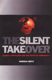 The Silent Takeover - Global Capitalism and the Death of Democracy ebook by Noreena Hertz