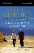 The Rock, the Road, and the Rabbi Study Guide - Come to the Land Where It All Began ebook by Kathie Lee Gifford, Rabbi Jason Sobel