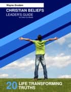 Christian Beliefs: 20 Life Transforming Truths - Leader's Guide ebook by Wayne Grudem