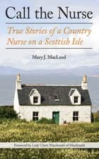 Call the Nurse - True Stories of a Country Nurse on a Scottish Isle (The Country Nurse Series, Book One) ebook by Mary J. MacLeod, Claire Macdonald