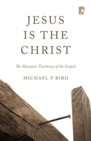 Jesus is the Christ: The Messianic Testimony of the Gospels ebook by Michael F Bird