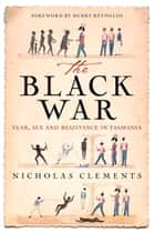 Black War - Fear, Sex and Resistance in Tasmania ebook by Nicholas Clements