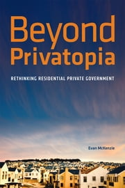 Beyond Privatopia: Rethinking Residential Private Government ebook by Evan McKenzie