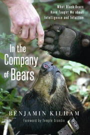 In the Company of Bears - What Black Bears Have Taught Me about Intelligence and Intuition ebook by Benjamin Kilham,Temple Grandin