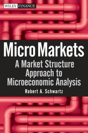Micro Markets - A Market Structure Approach to Microeconomic Analysis ebook by Robert A. Schwartz