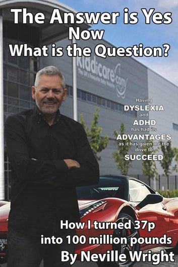 The Answer is Yes Now What is the Question? - Having Dyslexia and ADHD has had its advantages as it has given me the drive to succeed ebook by Neville Wright