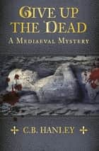 Give Up the Dead - A Mediaeval Mystery (Book 5) ebook by C. B. Hanley