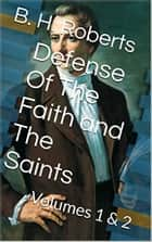 Defense Of The Faith and The Saints - Volumes 1 & 2 ebook by B. H. Roberts