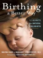 Birthing a Better Way: 12 Secrets for Natural Childbirth ebook by Kalena Cook and Margaret Christensen M.D.