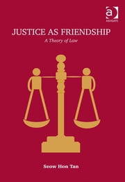 Justice as Friendship - A Theory of Law ebook by Professor Seow Hon Tan