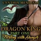 Dragon King Part One, The: Flirting with Danger - Paranormal Fantasy Shifter Romance audiobook by Cynthia Mendoza