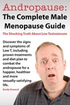 Andropause: The Complete Male Menopause Guide. Discover The Shocking Truth About Low Testosterone And Proven Treatments To Combat Low T In Under 30 Days. ebook by Brady Howard