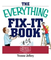 The Everything Fix- It Book: From Clogged Drains and Gutters, to Leaky Faucets and Toilets--All You Need to Get the Job Done ebook by Yvonne Jeffery
