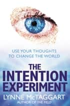The Intention Experiment: Use Your Thoughts to Change the World eBook by Lynne McTaggart